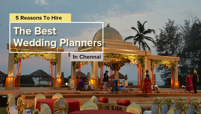 5 Reasons To Hire The Best Wedding Planners In Chennai!